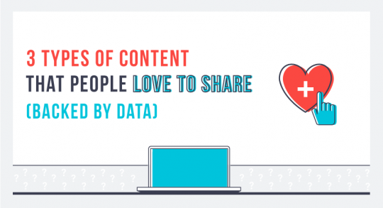 3 Types of Content That People Love to Share (Backed By Data)