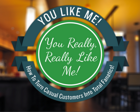 You Like Me! You Really, Really Like Me! How to Turn Casual Customers into Raving Fanatics